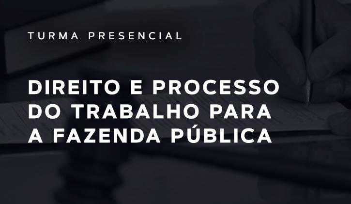 DIREITO E PROCESSO DO TRABALHO PARA A FAZENDA PÚBLICA PRESENCIAL